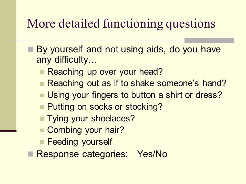 More detailed functioning questions By yourself and not using aids, do you have any difficulty… Reaching up over your head.