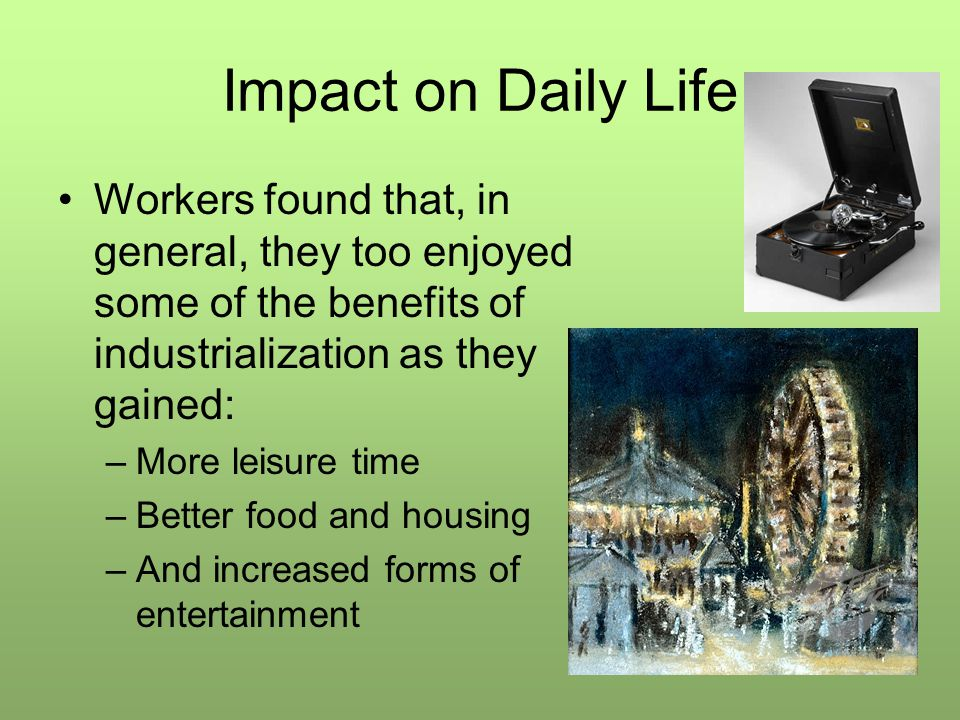 Impact on Daily Life Workers found that, in general, they too enjoyed some of the benefits of industrialization as they gained: –More leisure time –Be