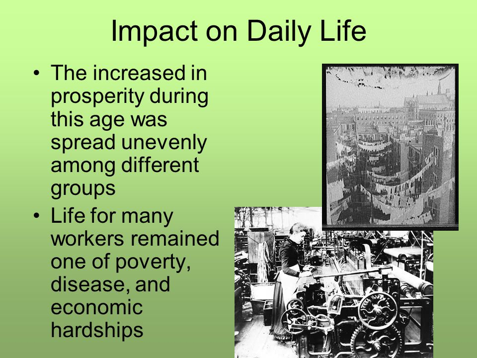 Impact on Daily Life The increased in prosperity during this age was spread unevenly among different groups Life for many workers remained one of poverty, disease, and economic hardships