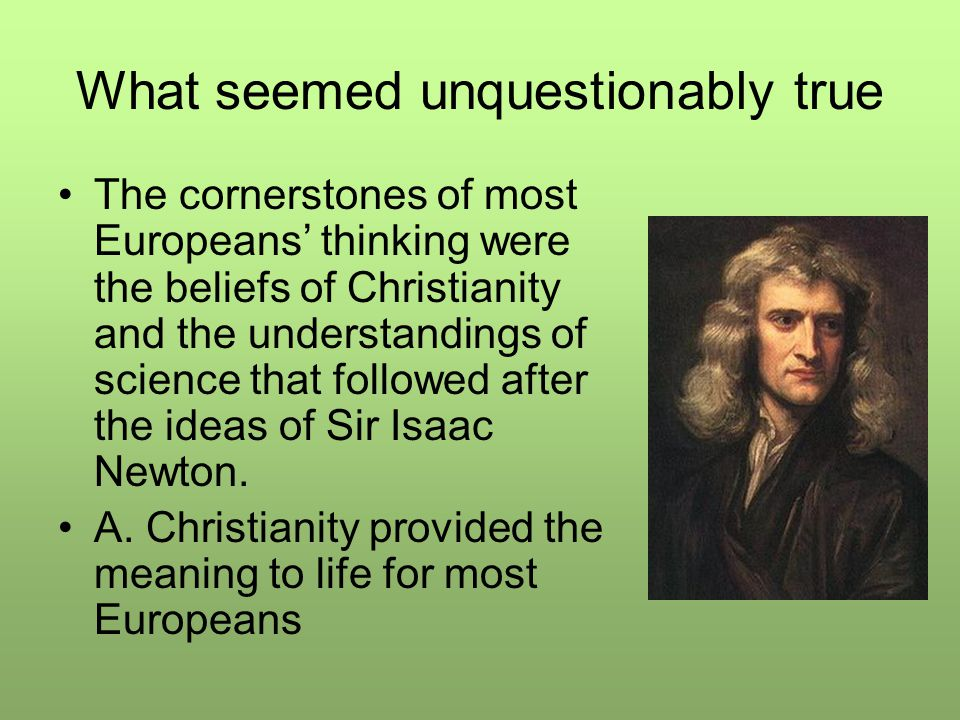 What seemed unquestionably true The cornerstones of most Europeans' thinking were the beliefs of Christianity and the understandings of science that followed after the ideas of Sir Isaac Newton.