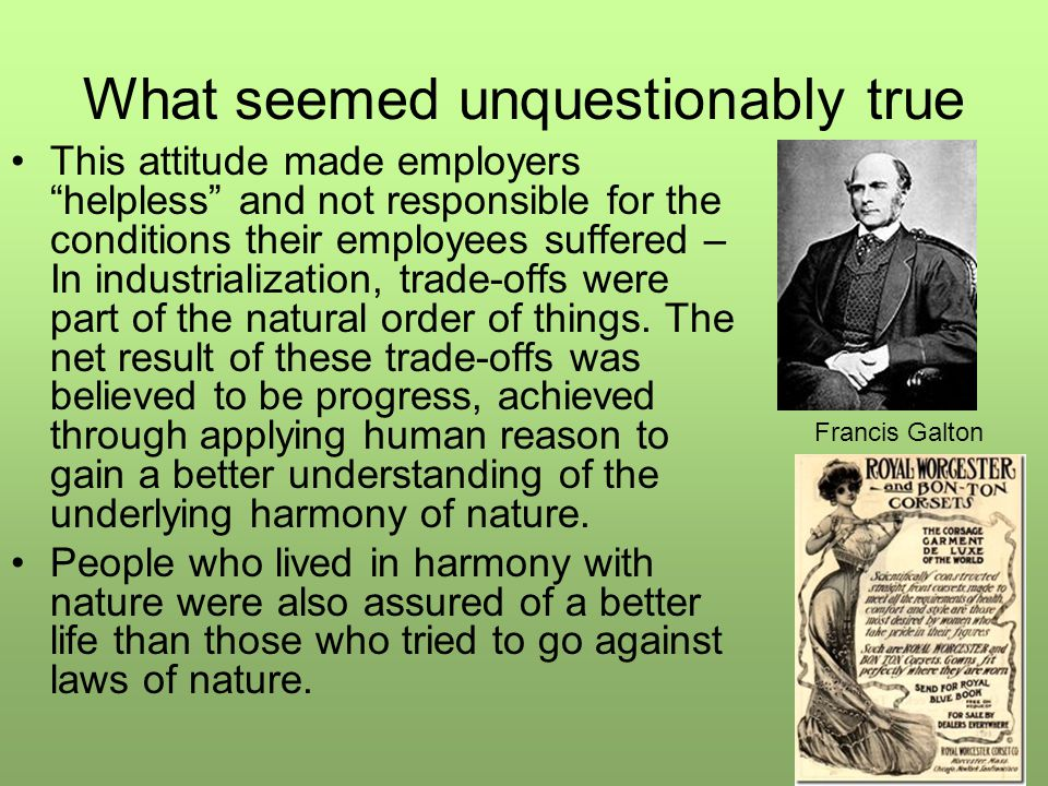 What seemed unquestionably true This attitude made employers helpless and not responsible for the conditions their employees suffered – In industrialization, trade-offs were part of the natural order of things.