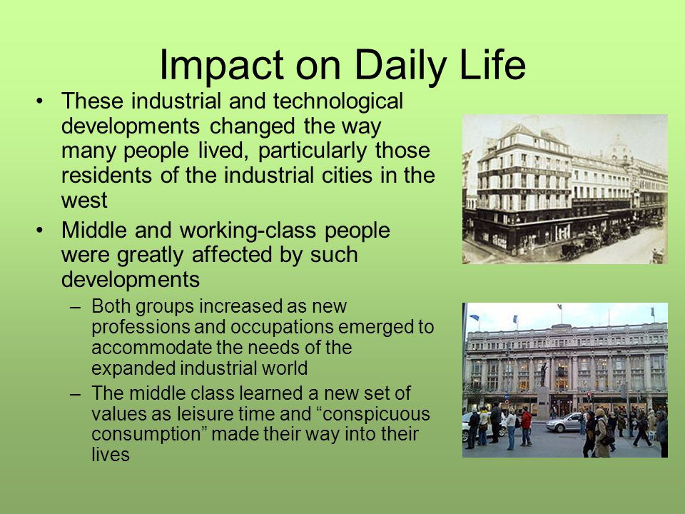 Impact on Daily Life These industrial and technological developments changed the way many people lived, particularly those residents of the industrial