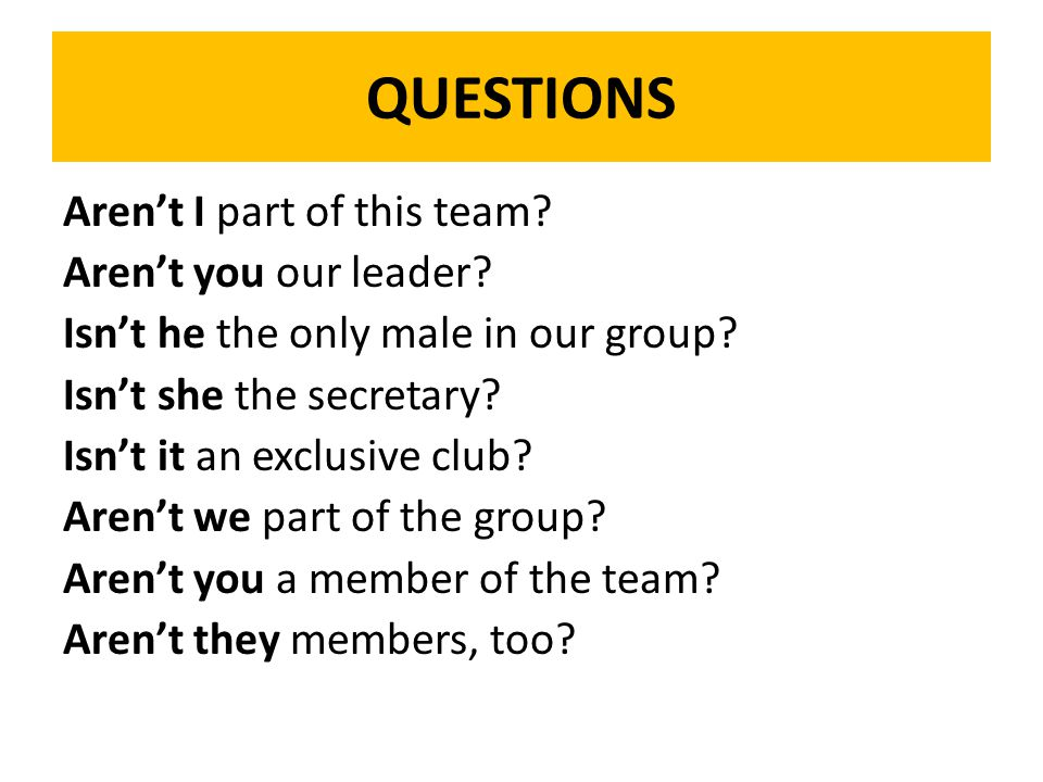 QUESTIONS Aren't I part of this team? Aren't you our leader? Isn't he the only male in our group? Isn't she the secretary? Isn't it an exclusive club?