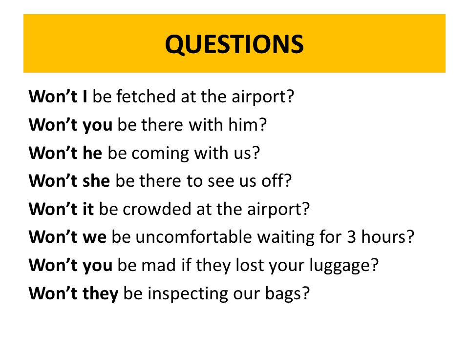 QUESTIONS Won't I be fetched at the airport. Won't you be there with him.