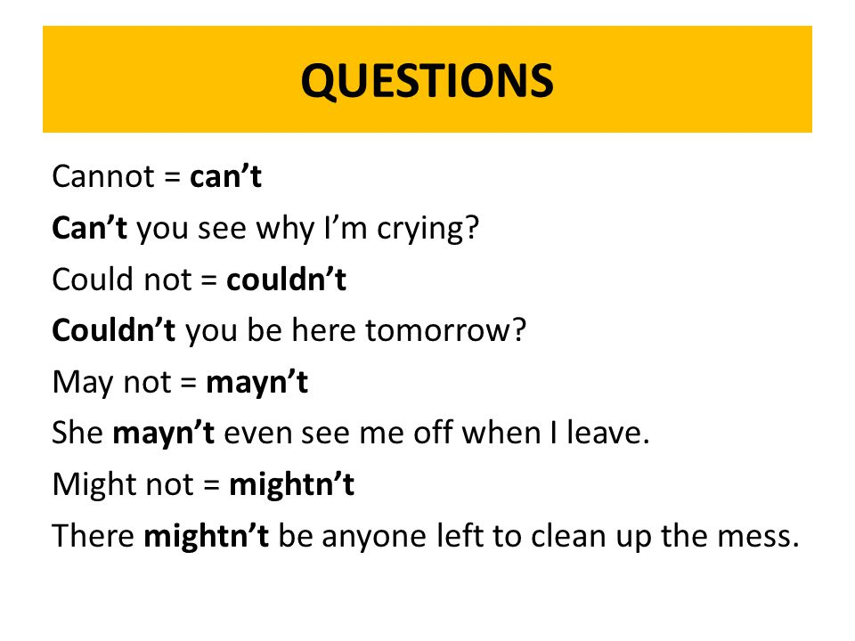 QUESTIONS Cannot = can't Can't you see why I'm crying.