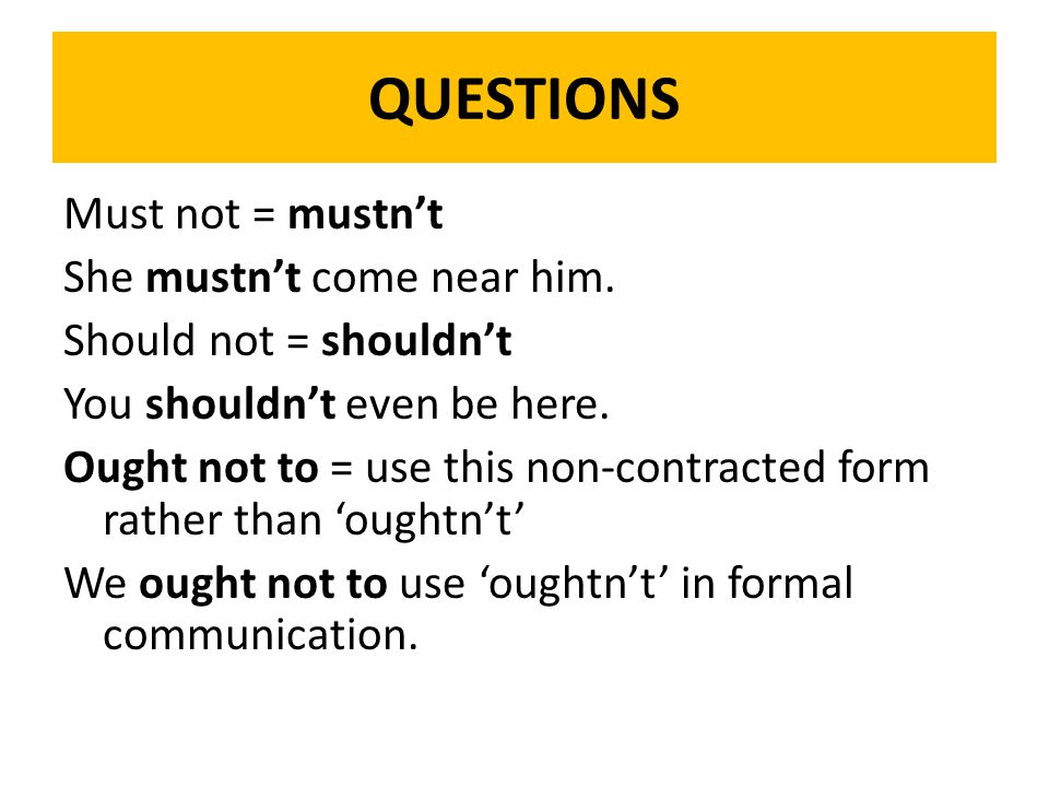 QUESTIONS Must not = mustn't She mustn't come near him. Should not = shouldn't You shouldn't even be here. Ought not to = use this non-contracted form