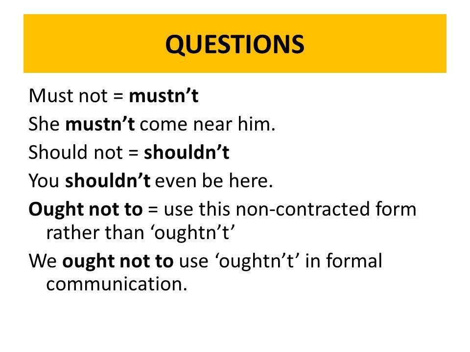 QUESTIONS Must not = mustn't She mustn't come near him.