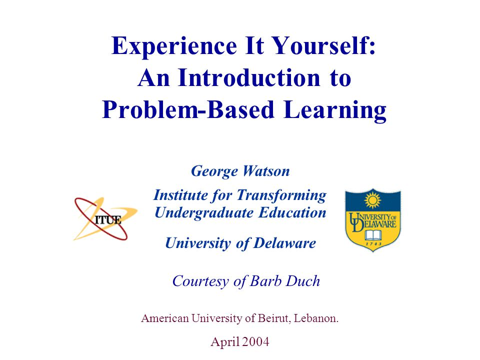 University of Delaware Experience It Yourself: An Introduction to Problem-Based Learning Institute for Transforming Undergraduate Education Courtesy of Barb Duch American University of Beirut, Lebanon.
