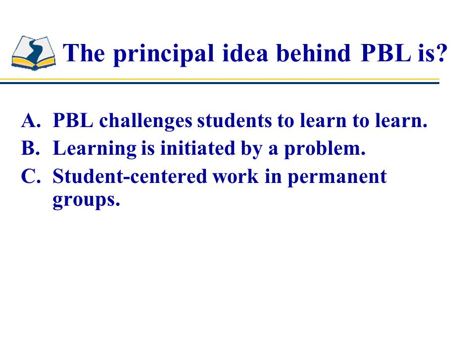 The principal idea behind PBL is. A.PBL challenges students to learn to learn.