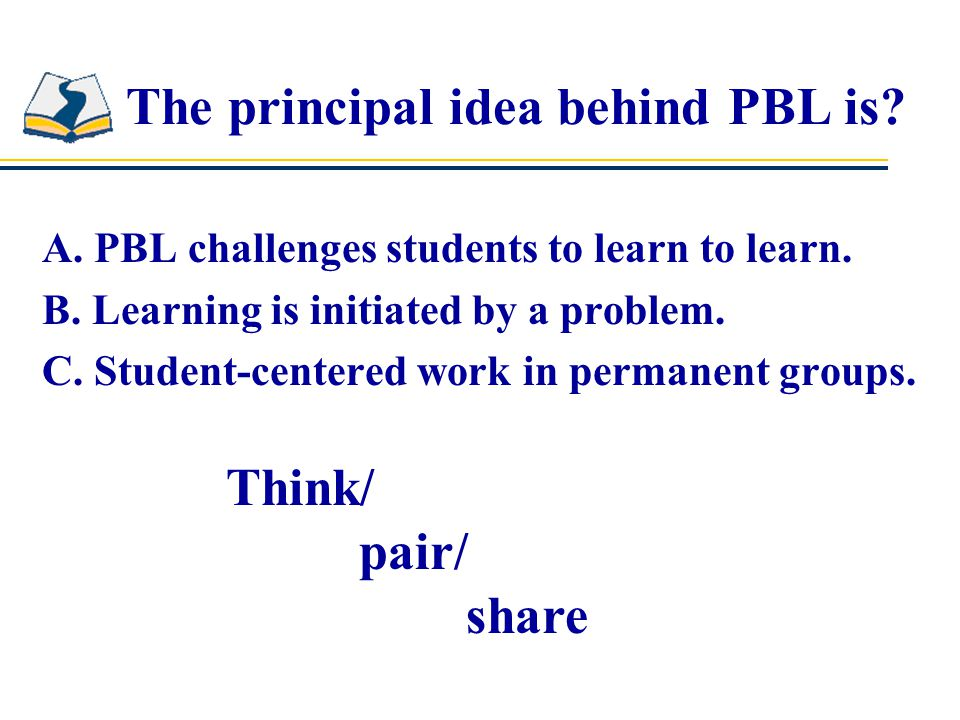 A. PBL challenges students to learn to learn. B.