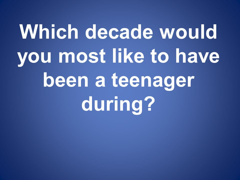 Which decade would you most like to have been a teenager during?