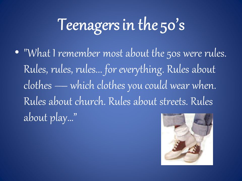 Teenagers in the 50's What I remember most about the 50s were rules.