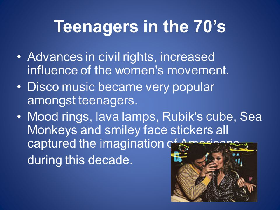 Teenagers in the 70's Advances in civil rights, increased influence of the women s movement.