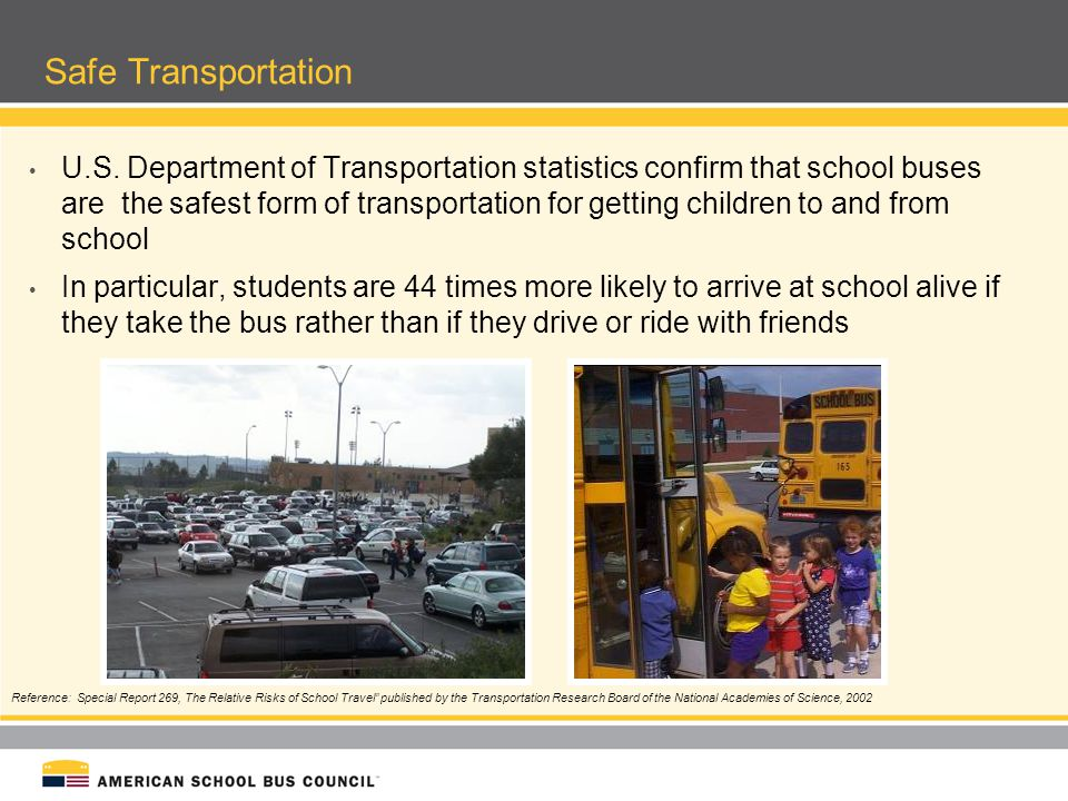 Safe Transportation U.S. Department of Transportation statistics confirm that school buses are the safest form of transportation for getting children