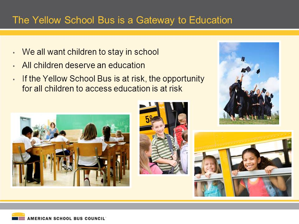 The Yellow School Bus is a Gateway to Education We all want children to stay in school All children deserve an education If the Yellow School Bus is a
