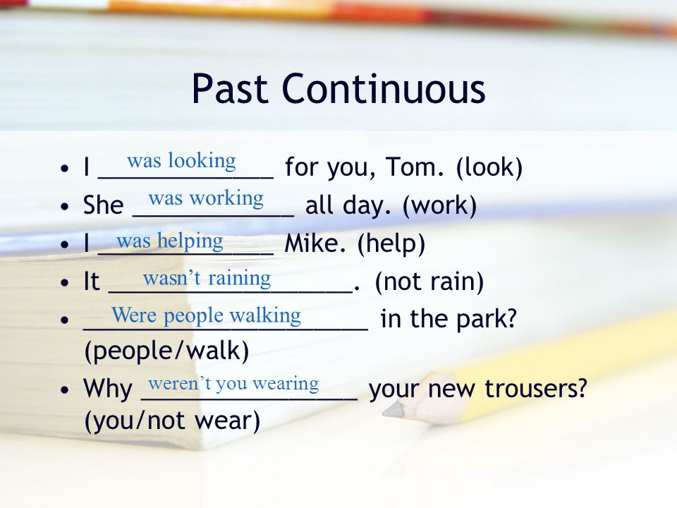 Past Continuous I _____________ for you, Tom. (look) She ____________ all day. (work) I _____________ Mike. (help) It __________________. (not rain) _