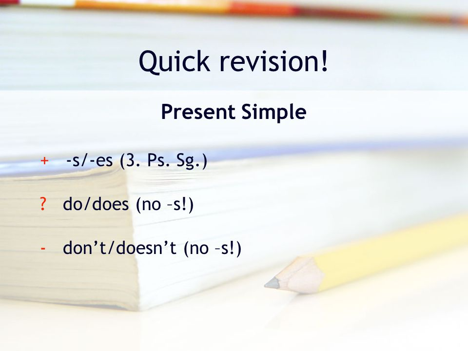 Quick revision! Present Simple + -s/-es (3. Ps. Sg.) ? do/does (no –s!) - don't/doesn't (no –s!)
