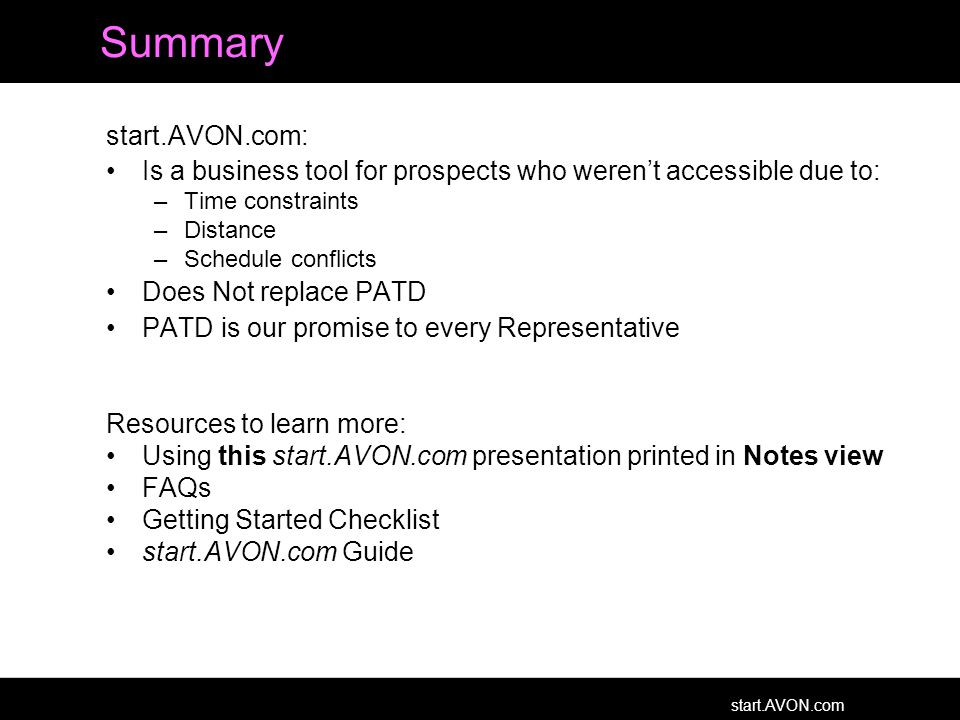 start.AVON.com Summary start.AVON.com: Is a business tool for prospects who weren't accessible due to: –Time constraints –Distance –Schedule conflicts Does Not replace PATD PATD is our promise to every Representative Resources to learn more: Using this start.AVON.com presentation printed in Notes view FAQs Getting Started Checklist start.AVON.com Guide