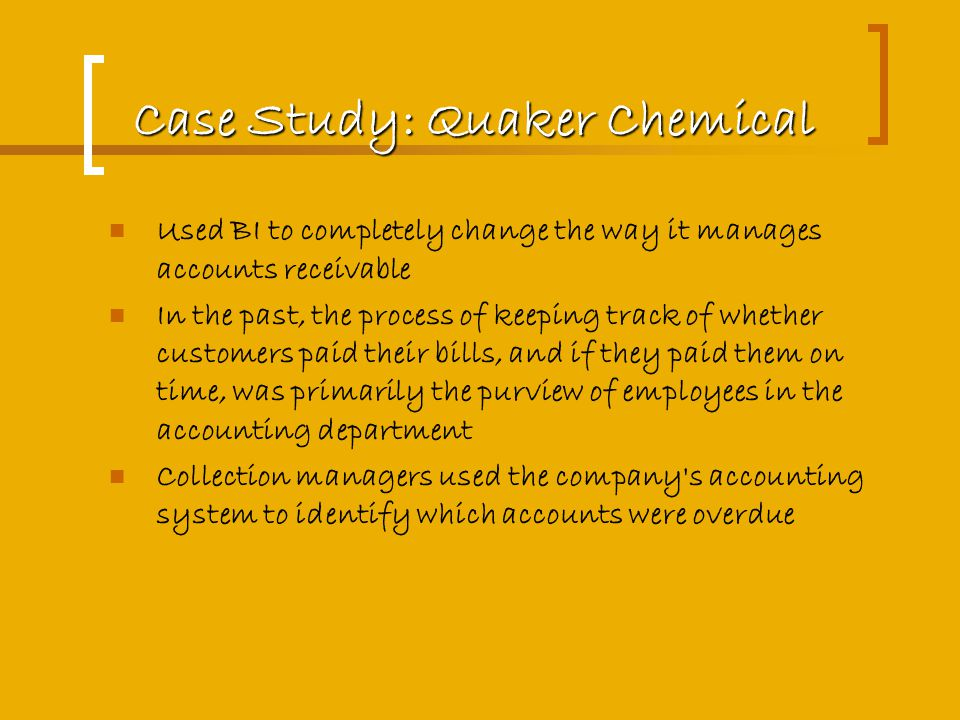 Case Study: Quaker Chemical Used BI to completely change the way it manages accounts receivable In the past, the process of keeping track of whether customers paid their bills, and if they paid them on time, was primarily the purview of employees in the accounting department Collection managers used the company s accounting system to identify which accounts were overdue