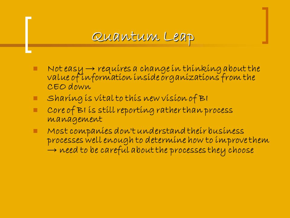 Quantum Leap Not easy → requires a change in thinking about the value of information inside organizations from the CEO down Sharing is vital to this new vision of BI Core of BI is still reporting rather than process management Most companies don t understand their business processes well enough to determine how to improve them → need to be careful about the processes they choose