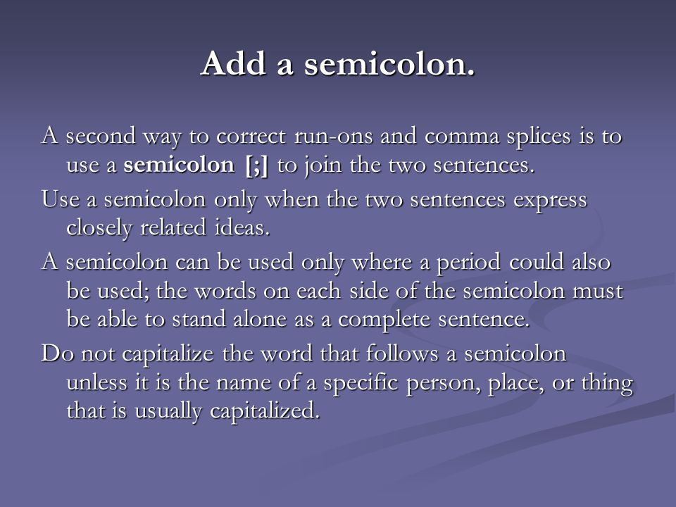Add a semicolon. A second way to correct run-ons and comma splices is to use a semicolon [;] to join the two sentences. Use a semicolon only when the