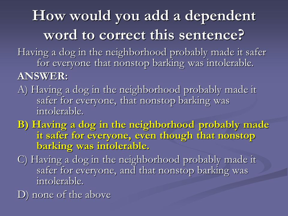 How would you add a dependent word to correct this sentence? Having a dog in the neighborhood probably made it safer for everyone that nonstop barking