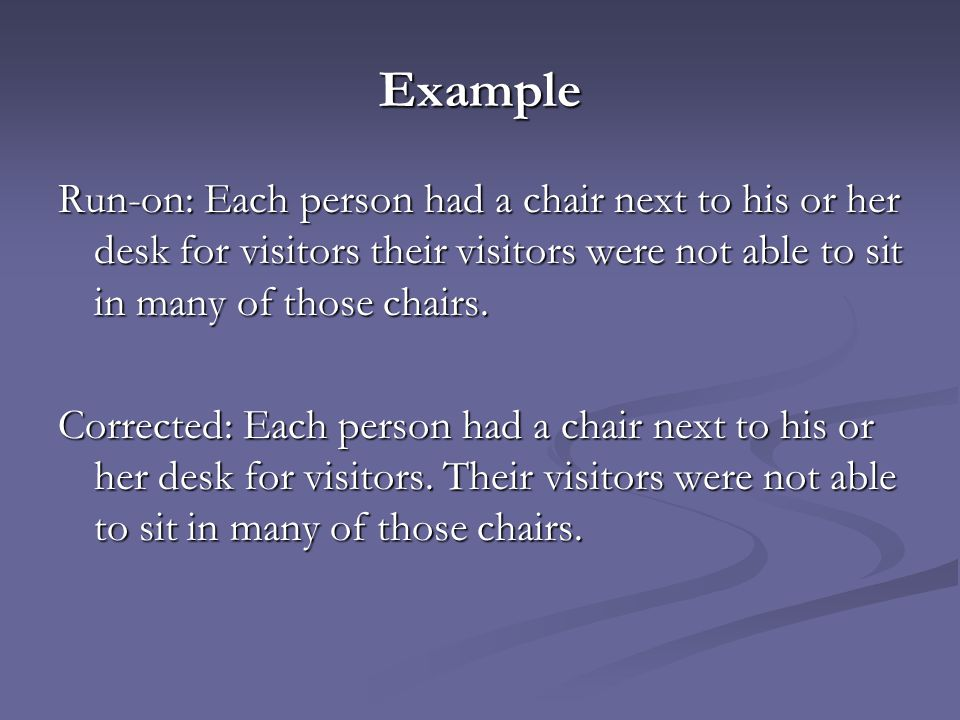 Example Run-on: Each person had a chair next to his or her desk for visitors their visitors were not able to sit in many of those chairs. Corrected: E