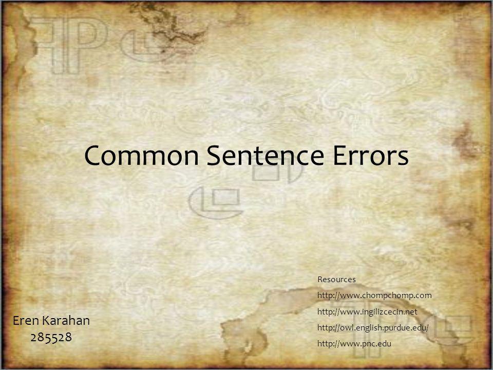 Common Sentence Errors Eren Karahan 285528 Resources http://www.chompchomp.com http://www.ingilizcecin.net http://owl.english.purdue.edu/ http://www.pnc.edu