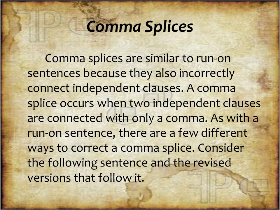 Comma Splices Comma splices are similar to run-on sentences because they also incorrectly connect independent clauses.