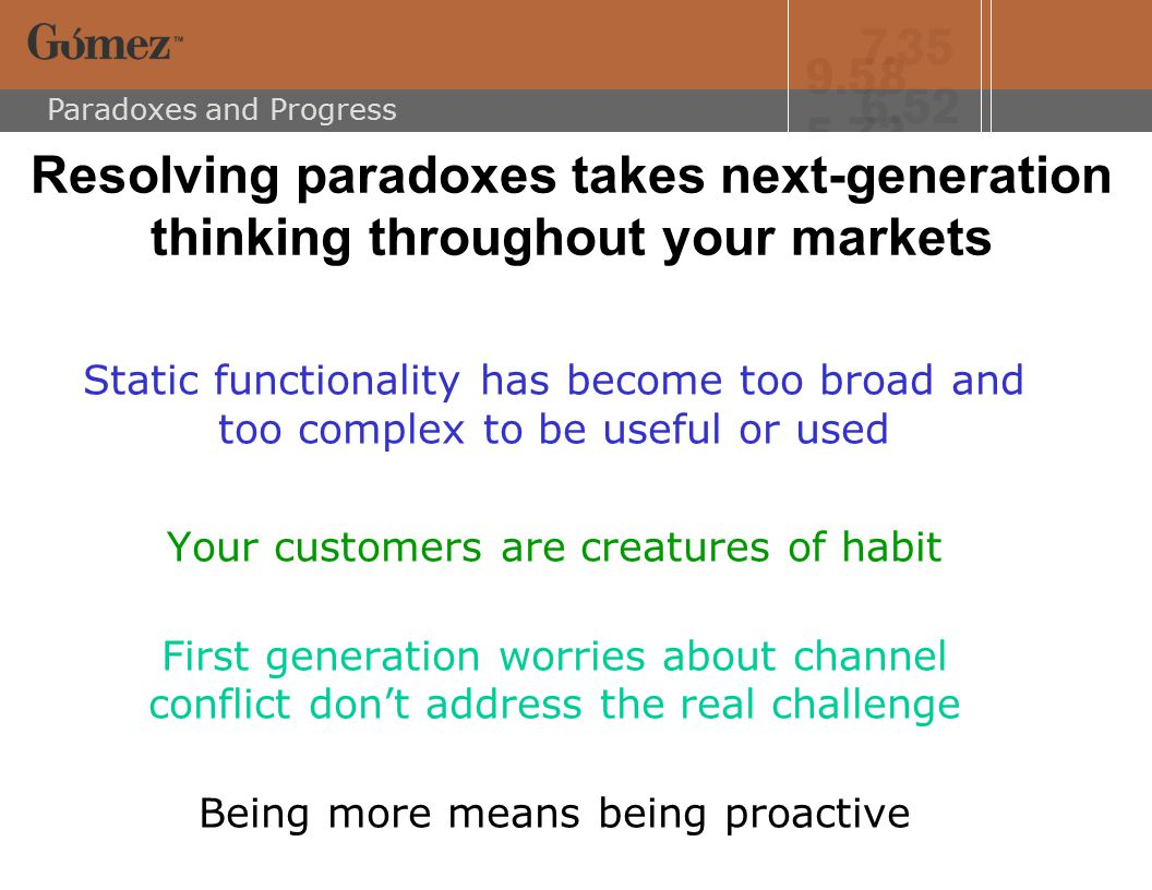 Paradoxes and Progress Resolving paradoxes takes next-generation thinking throughout your markets Static functionality has become too broad and too complex to be useful or used Your customers are creatures of habit First generation worries about channel conflict don't address the real challenge Being more means being proactive