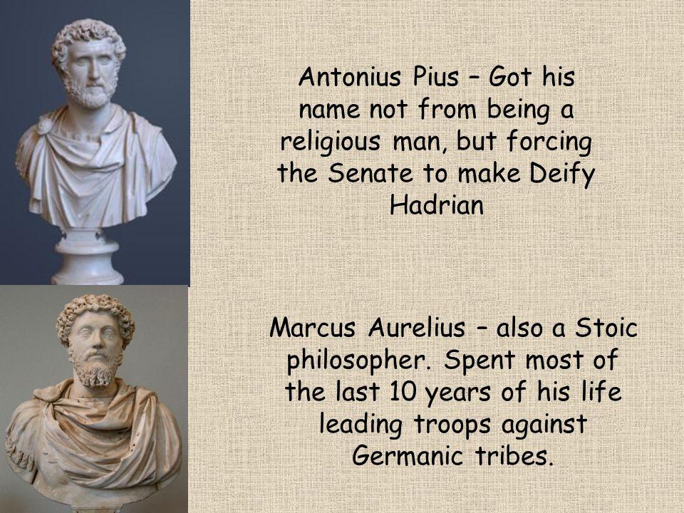 Antonius Pius – Got his name not from being a religious man, but forcing the Senate to make Deify Hadrian Marcus Aurelius – also a Stoic philosopher.
