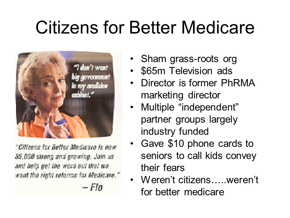 Citizens for Better Medicare Sham grass-roots org $65m Television ads Director is former PhRMA marketing director Multiple independent partner groups largely industry funded Gave $10 phone cards to seniors to call kids convey their fears Weren't citizens…..weren't for better medicare