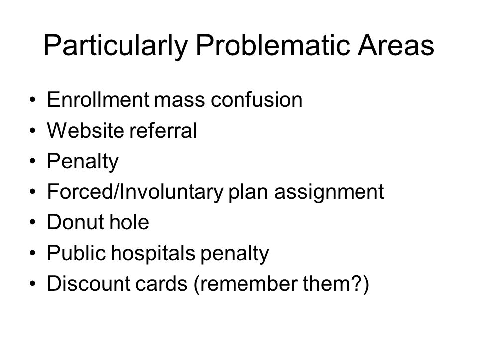 Particularly Problematic Areas Enrollment mass confusion Website referral Penalty Forced/Involuntary plan assignment Donut hole Public hospitals penalty Discount cards (remember them )