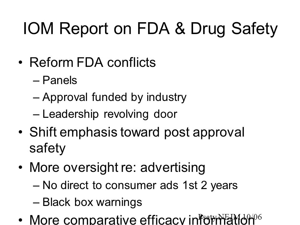 IOM Report on FDA & Drug Safety Reform FDA conflicts –Panels –Approval funded by industry –Leadership revolving door Shift emphasis toward post approval safety More oversight re: advertising –No direct to consumer ads 1st 2 years –Black box warnings More comparative efficacy information Psaty NEJM 10/06