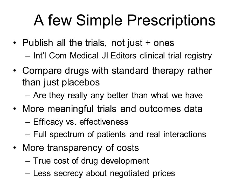 A few Simple Prescriptions Publish all the trials, not just + ones –Int'l Com Medical Jl Editors clinical trial registry Compare drugs with standard therapy rather than just placebos –Are they really any better than what we have More meaningful trials and outcomes data –Efficacy vs.