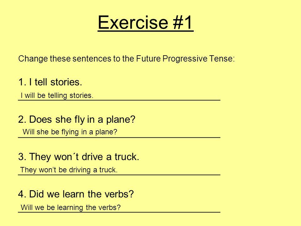 Exercise #1 Change these sentences to the Future Progressive Tense: 1.