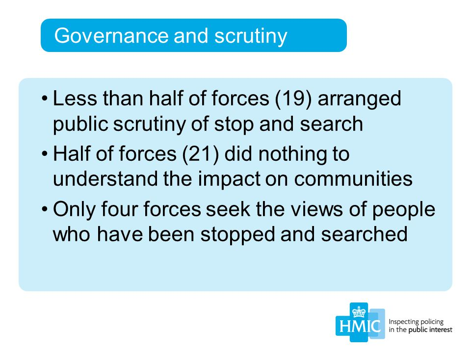 Governance and scrutiny Less than half of forces (19) arranged public scrutiny of stop and search Half of forces (21) did nothing to understand the impact on communities Only four forces seek the views of people who have been stopped and searched