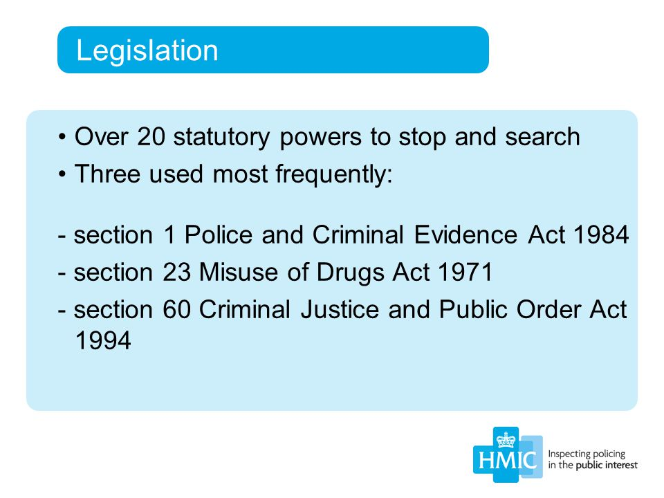 Legislation Over 20 statutory powers to stop and search Three used most frequently: - section 1 Police and Criminal Evidence Act 1984 - section 23 Misuse of Drugs Act 1971 - section 60 Criminal Justice and Public Order Act 1994