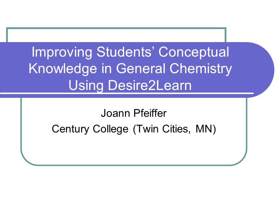 Improving Students' Conceptual Knowledge in General Chemistry Using Desire2Learn Joann Pfeiffer Century College (Twin Cities, MN)