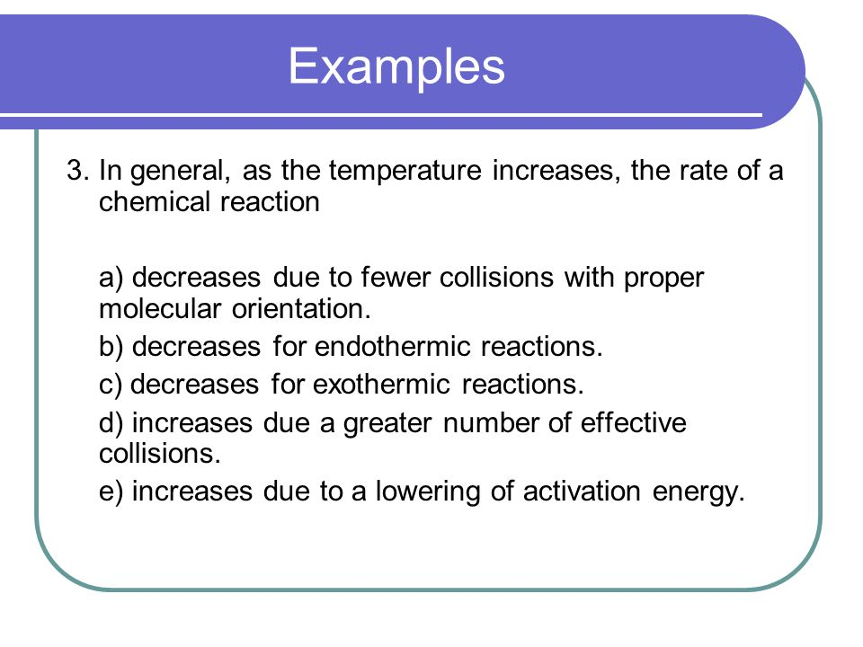 Examples 3.In general, as the temperature increases, the rate of a chemical reaction a) decreases due to fewer collisions with proper molecular orientation.