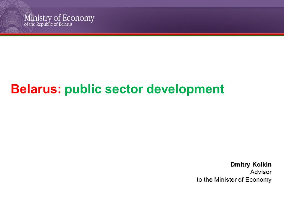 Belarus: public sector development Dmitry Kolkin Advisor to the Minister of Economy