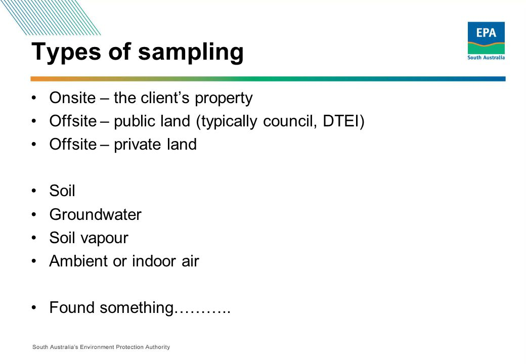 Types of sampling Onsite – the client's property Offsite – public land (typically council, DTEI) Offsite – private land Soil Groundwater Soil vapour Ambient or indoor air Found something………..