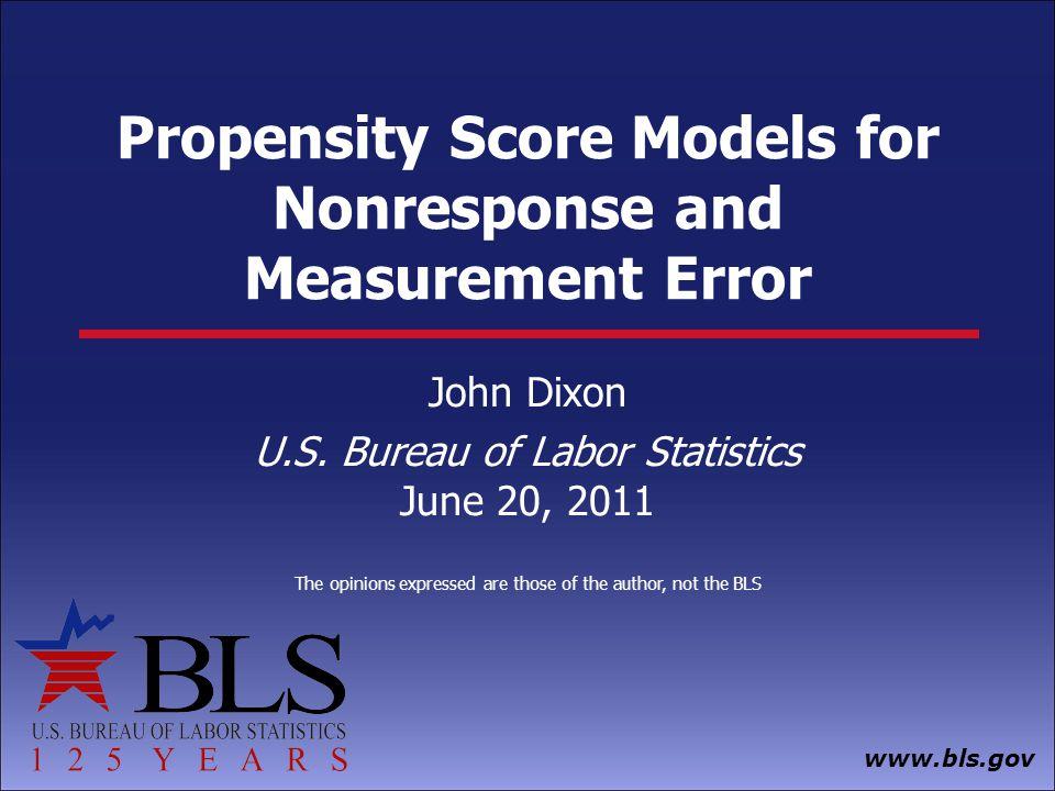 www.bls.gov Propensity Score Models for Nonresponse and Measurement Error John Dixon U.S.