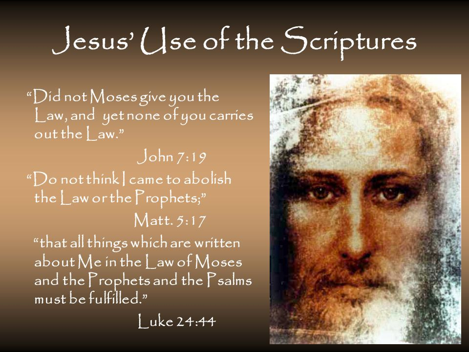 Jesus' Use of the Scriptures Did not Moses give you the Law, and yet none of you carries out the Law. John 7:19 Do not think I came to abolish the Law or the Prophets; Matt.