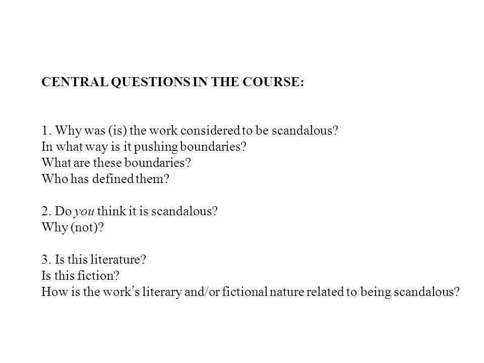 CENTRAL QUESTIONS IN THE COURSE: 1. Why was (is) the work considered to be scandalous? In what way is it pushing boundaries? What are these boundaries