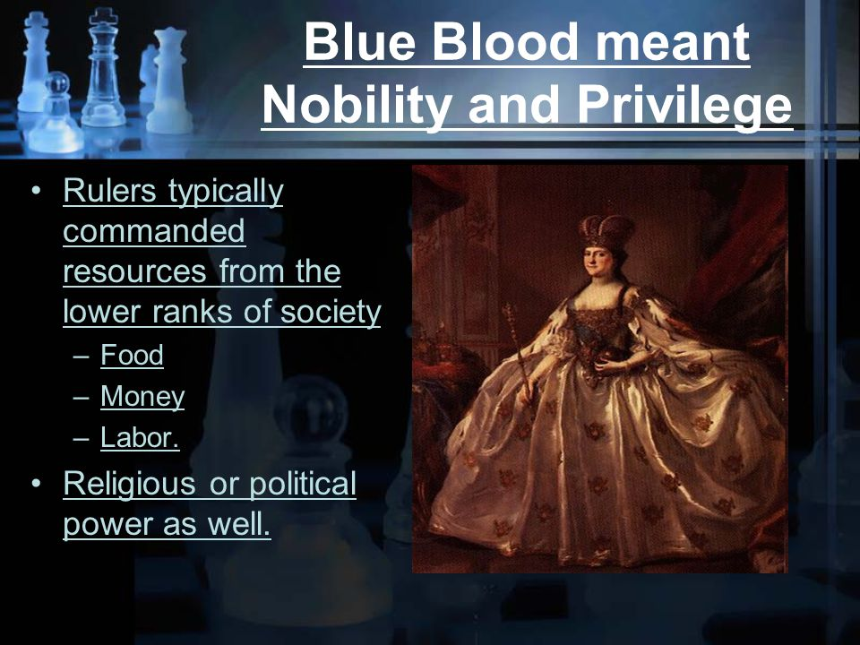 Blue Blood meant Nobility and Privilege Rulers typically commanded resources from the lower ranks of society –Food –Money –Labor.