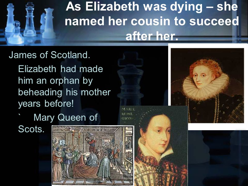 As Elizabeth was dying – she named her cousin to succeed after her.