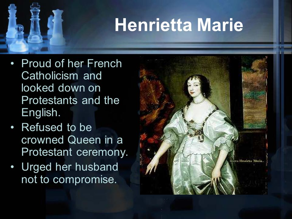 Henrietta Marie Proud of her French Catholicism and looked down on Protestants and the English.