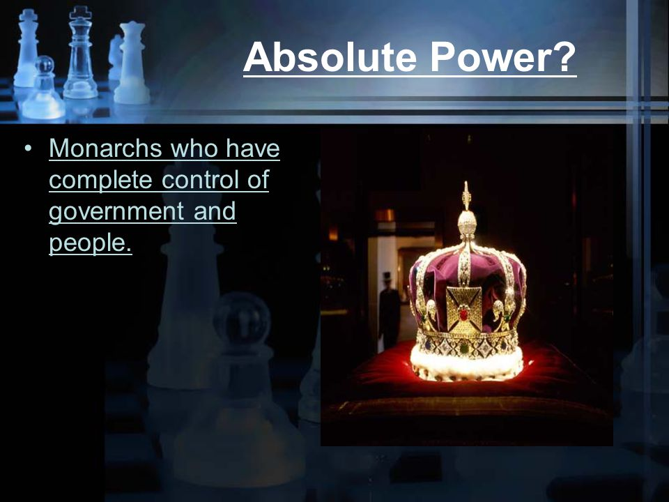 Absolute Power Monarchs who have complete control of government and people.