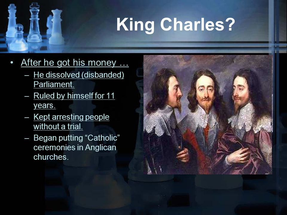 King Charles. After he got his money … –He dissolved (disbanded) Parliament.